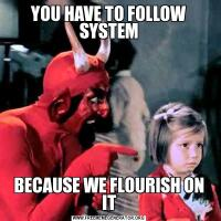 YOU HAVE TO FOLLOW SYSTEMBECAUSE WE FLOURISH ON IT
