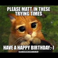PLEASE MATT, IN THESE TRYING TIMESHAVE A HAPPY BIRTHDAY:-)