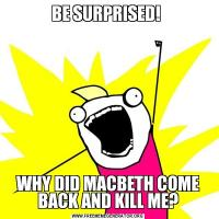 BE SURPRISED! WHY DID MACBETH COME BACK AND KILL ME?