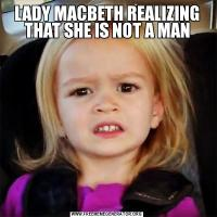 LADY MACBETH REALIZING THAT SHE IS NOT A MAN