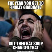 THE YEAR YOU GET TO FINALLY GRADUATE BUT THEN BAT SOUP CHANGED THAT