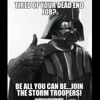TIRED OF YOUR DEAD END JOB?BE ALL YOU CAN BE...JOIN THE STORM TROOPERS!