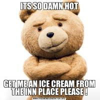 ITS SO DAMN HOTGET ME AN ICE CREAM FROM THE INN PLACE PLEASE !