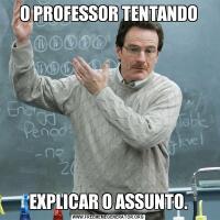 O PROFESSOR TENTANDOEXPLICAR O ASSUNTO.