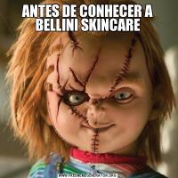 ANTES DE CONHECER A BELLINI SKINCARE