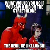 WHAT WOULD YOU DO IF YOU SAW A KID ON THE STREET ALONETHE DEVIL BE LIKE,LUNCH!