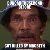 DUNCAN THE SECOND BEFOREGOT KILLED BY MACBETH