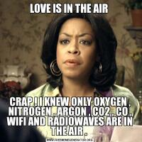 LOVE IS IN THE AIR CRAP ! I KNEW ONLY OXYGEN , NITROGEN , ARGON , CO2 , CO , WIFI AND RADIOWAVES ARE IN THE AIR .