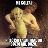 ME SOLTA!PRECISO FALAR MAL DO BOZO! AIN, BOZO.