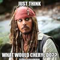 JUST THINKWHAT WOULD CHERYL DO??