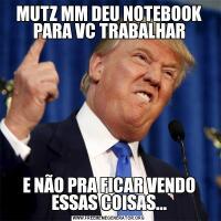 MUTZ MM DEU NOTEBOOK PARA VC TRABALHARE NÃO PRA FICAR VENDO ESSAS COISAS...