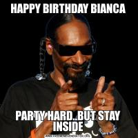 HAPPY BIRTHDAY BIANCAPARTY HARD..BUT STAY INSIDE