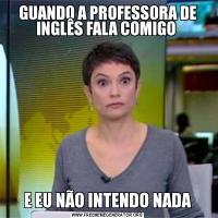 GUANDO A PROFESSORA DE INGLÊS FALA COMIGO E EU NÃO INTENDO NADA