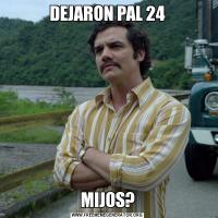 DEJARON PAL 24MIJOS?