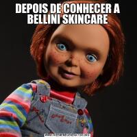 DEPOIS DE CONHECER A BELLINI SKINCARE