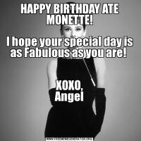 HAPPY BIRTHDAY ATE MONETTE!  I hope your special day is as Fabulous as you are!    XOXO, Angel