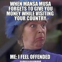 WHEN MANSA MUSA FORGETS TO GIVE YOU MONEY WHILE VISITING  YOUR COUNTRYME: I FEEL OFFENDED