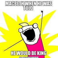 MACBETH WHEN HE WAS TOLD HE WOULD BE KING