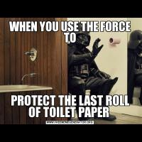 WHEN YOU USE THE FORCE TOPROTECT THE LAST ROLL OF TOILET PAPER