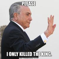 PLEASE I ONLY KILLED THE KING.