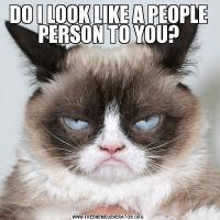 DO I LOOK LIKE A PEOPLE PERSON TO YOU?