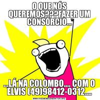 O QUE NÓS QUEREMOS???FAZER UM CONSÓRCIO......LÁ NA COLOMBO.... COM O ELVIS (49)98412-0312....