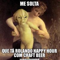 ME SOLTAQUE TÁ ROLANDO HAPPY HOUR COM CRAFT BEER