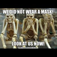 WE DID NOT WEAR A MASK!LOOK AT US NOW!