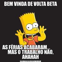 BEM VINDA DE VOLTA BETAAS FÉRIAS ACABARAM...          MAS O TRABALHO NÃO, AHAHAH