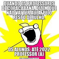QUANDO OS PROFESSORES DE COPACABANA, DIZEM QUE NÃO VAI TER AULA, PELO RESTO DE JULHO.OS ALUNOS; ATÉ 2022 PROFESSOR (A)