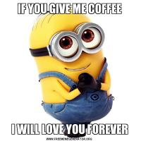 IF YOU GIVE ME COFFEEI WILL LOVE YOU FOREVER