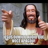 JESUS OUVIU O AUDIO QUE VOCÊ APAGOU!