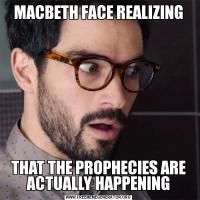MACBETH FACE REALIZINGTHAT THE PROPHECIES ARE ACTUALLY HAPPENING