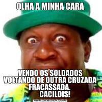 OLHA A MINHA CARAVENDO OS SOLDADOS VOLTANDO DE OUTRA CRUZADA FRACASSADA.         CACILDIS!
