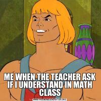 ME WHEN THE TEACHER ASK IF I UNDERSTAND IN MATH CLASS