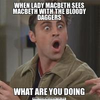 WHEN LADY MACBETH SEES MACBETH WITH THE BLOODY DAGGERSWHAT ARE YOU DOING