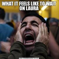 WHAT IT FEELS LIKE TO WAIT ON LAURA
