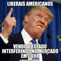 LIBERAIS AMERICANOSVENDO O ESTADO INTERFERINDO NO MERCADO EM 2008