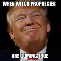 WHEN WITCH PROPHECIES  ARE COMING TRUE