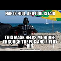 FAIR IS FOUL, AND FOUL IS FAIRTHIS MASK HELPS ME HOVER THROUGH THE FOG AND FILTHY AIR