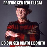 PREFIRO SER FEIO E LEGAL DO QUE SER CHATO E BONITO