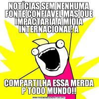 NOTÍCIAS SEM NENHUMA FONTE CONFIÁVEL MAS QUE IMPACTARIA A MÍDIA INTERNACIONAL: ACOMPARTILHA ESSA MERDA P TODO MUNDO!!
