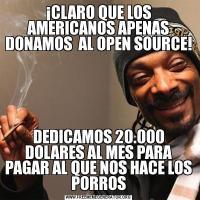 ¡CLARO QUE LOS AMERICANOS APENAS DONAMOS  AL OPEN SOURCE!DEDICAMOS 20.000 DOLARES AL MES PARA PAGAR AL QUE NOS HACE LOS PORROS