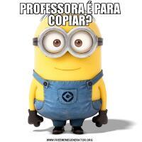 PROFESSORA É PARA COPIAR?