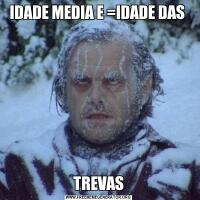 IDADE MEDIA E =IDADE DAS TREVAS