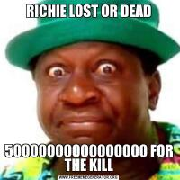RICHIE LOST OR DEAD50000000000000000 FOR THE KILL