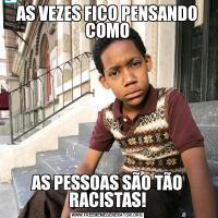AS VEZES FICO PENSANDO COMOAS PESSOAS SÃO TÃO RACISTAS!