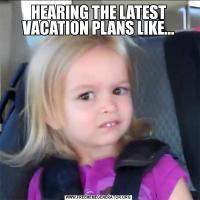 HEARING THE LATEST VACATION PLANS LIKE...