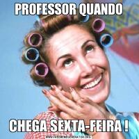 PROFESSOR QUANDOCHEGA SEXTA-FEIRA !