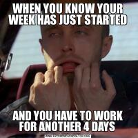 WHEN YOU KNOW YOUR WEEK HAS JUST STARTEDAND YOU HAVE TO WORK FOR ANOTHER 4 DAYS